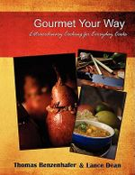 Gourmet Your Way :  Extraordinary Cooking for Everyday Cooks - Thomas Benzenhafer