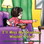 I'll Miss My Grandma, Wouldn't You? - Rose Mary Schaumberg