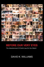 Before Our Very Eyes : The Abandonment of God's Law on Our Watch - David K. Williams