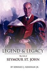 Legend & Legacy :  The Life of Seymour St. John - Edward J. Renehan Jr.