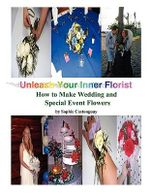 Unleash Your Inner Florist :  How to Make Wedding and Special Event Flowers - Sophie Castonguay