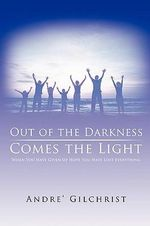 Out of the Darkness Comes the Light : When You Have Given Up Hope You Have Lost Everything - Andre Gilchrist