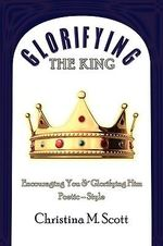 Glorifying The King : Encouraging You & Glorifying Him - Christina M. Scott