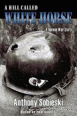 A Hill Called White Horse : A Korean War Story - Anthony Sobieski