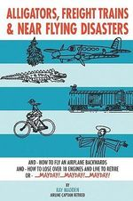 Alligators, Freight Trains & Near Flying Disasters : How to Fly an Airplane Backwards, and How to Lose over 18 Engines and Live to Retire or Mayday, Mayday, Mayday - Ray Madden