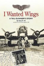 I Wanted Wings : A Tail Gunner's Story - Gary R. Hill