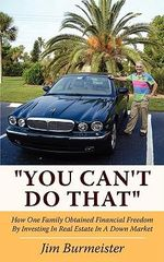 You Can't Do That :  How One Family Obtained Financial Freedom by Investing in Real Estate in a Down Market - Jim Burmeister