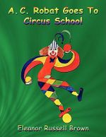 A.C. Robat Goes to Circus School - Eleanor Russell Brown