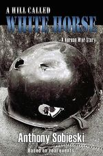 A Hill Called White Horse : A Korean War Story, Based on Real Events - Anthony Sobieski