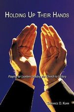 Holding Up Their Hands : Praying for Leaders Leading the Church to Victory - Terrance D. Kuhn