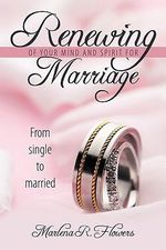 Renewing of Your Mind & Spirit for Marriage : From Single to Married - Marlena Flowers