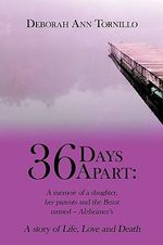 36 Days Apart : A Memoir of a Daughter, Her Parents and the Beast Named Alzheimer'sa Story of Life, Love and Death -  Deborah Ann Tor