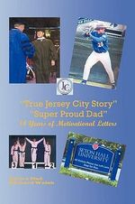 True Jersey City Story : Super Proud Dad, 14 Years of Motivational Letters - Richard J. Walsh