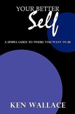 Your Better Self : A Simple Guide to Where You Want to Be - Ken Wallace