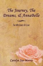 The Journey, the Dreams, & Annabelle : The Mysteries of Love - Carolyn Sue Morris