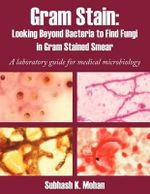Gram Stain : Looking Beyond Bacteria to Find Fungi in Gram Stained Smear: A Laboratory Guide for Medical Microbiology - Subhash K. Mohan