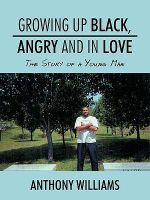 Growing Up Black, Angry and in Love : The Story of a Young Man - Anthony Williams
