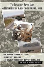 The Sustainment Battle Staff & Military Decision Making Process (Mdmp) Guide : For Brigade Support Battalions, Sustainment Brigades, and Combat Sustainment Support Battalions - John M. Menter