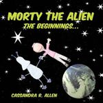 Morty the Alien :  The Beginnings... - Cassandra R. Allen
