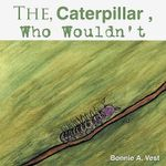 Caterpillar Who Wouldn't - Bonnie A. Vest