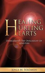 Healing Hurting Hearts : Surviving the Onslaught of Adultery - Joyce M. Solomon