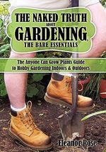 The Naked Truth About Gardening, the Bare Essentials : The Anyone Can Grow Plants Guide to Hobby Gardening Indoors & Outdoors - Eleanor Rose