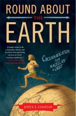 Round About the Earth : Circumnavigation from Magellan to Orbit - Joyce E. Chaplin