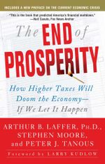 The End of Prosperity : How Higher Taxes Will Doom the Economy--If We Let It Happen - Arthur B. Laffer