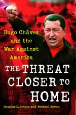 The Threat Closer to Home : Hugo Chavez and the War Against America - Douglas Schoen