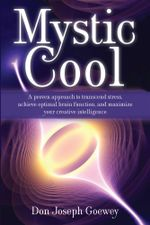 Mystic Cool : A proven approach to transcend stress, achieve optimal brain function, and maximize your creative intelligence. - Don Joseph Goewey