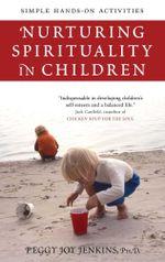 Nurturing Spirituality in Children : Simple Hands-On Activities - Peggy Joy Jenkins
