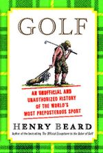 Golf : An Unofficial and Unauthorized History of the World's Most Preposterous Sport - Henry Beard