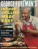 George Foreman's Indoor Grilling Made Easy : More Than 100 Simple, Healthy Ways to Feed Family and Friends - George Foreman
