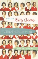 Finding Betty Crocker : The Secret Life of America's First Lady of Food - Susan Marks