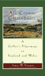 All Courses Great And Small : A Golfer's Pilgrimage to England and Wales - James W. Finegan