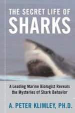 The Secret Life of Sharks : A Leading Marine Biologist Reveals the Mysteries o - A. Peter Klimley