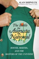 The Battle for Augusta National : Hootie, Martha, and the Masters of the Universe - Alan Shipnuck