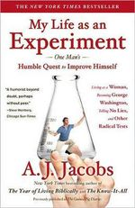 My Life as an Experiment : One Man's Humble Quest to Improve Himself by Living as a Woman, Becoming George Washington, Telling No Lies, and Other Radical Tests - A J Jacobs