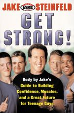 Get Strong! : Body By Jake's Guide to Building Confidence, Muscl - Jake Steinfeld