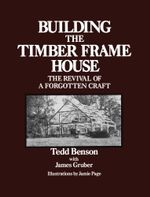 Building the Timber Frame House : The Revival of a Forgotten Craft - Tedd Benson