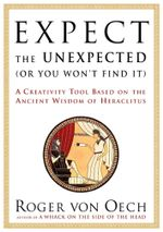 Expect the Unexpected (Or You Won't Find It) : A Creativity Tool Based on the Ancient Wisdom of H - Roger Von Oech