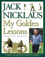 My Golden Lessons : 100-Plus Ways to Improve Your Shots, Lower Your Scores and Enjoy Golf Much, Much More - Jack Nicklaus