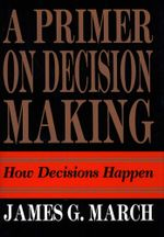 Primer on Decision Making : How Decisions Happen - James G. March