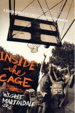 Inside the Cage : A Season at West 4th Street's Legendary Tournament - Wight Martindale Jr.