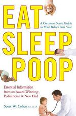 Eat, Sleep, Poop : A Common Sense Guide to Your Baby's First Year - Scott W Cohen