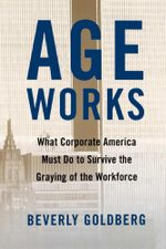 Age Works : What Corporate America Must Do to Survive the Gray - Beverly Goldberg
