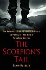 The Scorpion's Tail : The Relentless Rise of Islamic Militants in Pakistan-And How It Threatens America - Professor Zahid Hussain