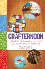 Crafternoon : A Guide to Getting Artsy and Crafty with Your Friends All Year Long - Maura Madden