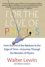 For the Love of Physics : From the End of the Rainbow to the Edge Of Time - A Journey Through the Wonders of Physics - Walter Lewin