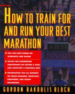 How to Train For and Run Your Best Marathon : Valuable Coaching From a National Class Marathoner on Getting Up For and Finishing - Gordon Bloch